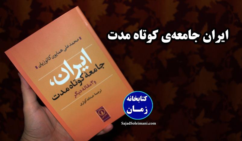 معرفی و خلاصه کتاب ایران جامعه کوتاه مدت - دکتر محمدعلی همایون کاتوزیان